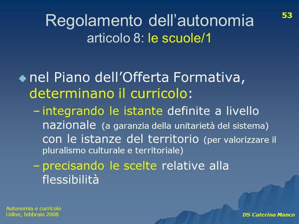 Autonomia e curricolo Udine, febbraio 2008 DS Caterina Manco 53 Regolamento dellautonomia articolo 8: le scuole/1 nel Piano dellOfferta Formativa, det