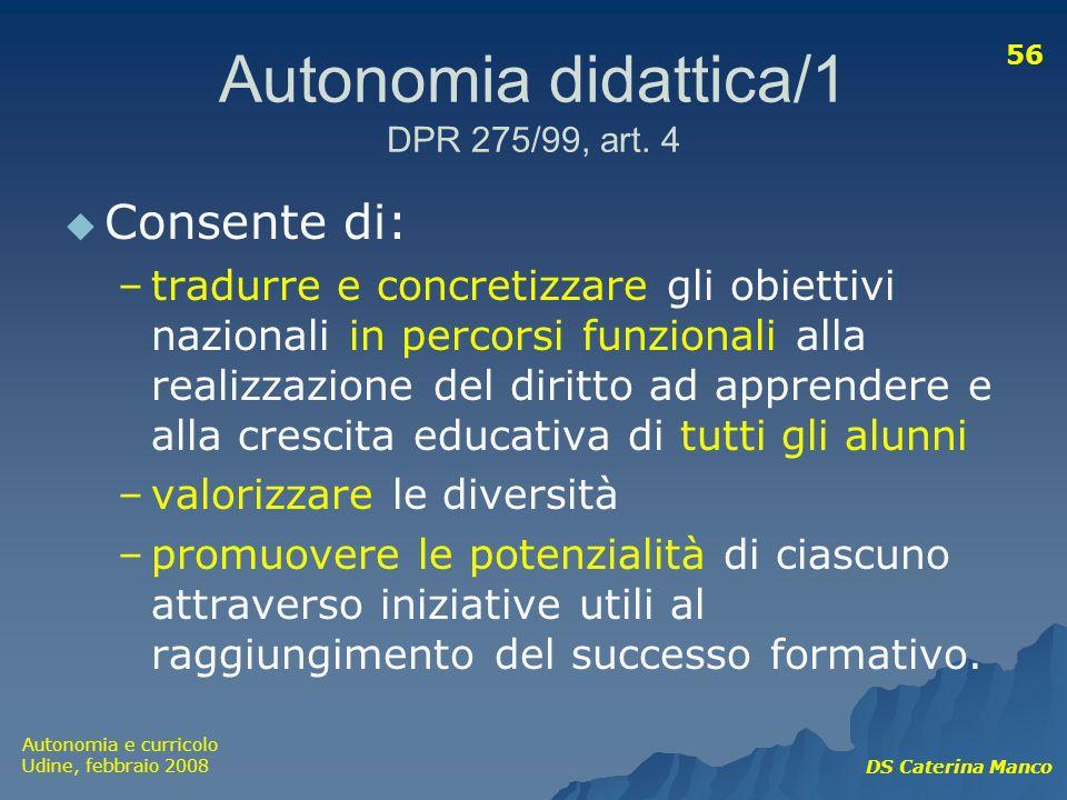 Autonomia e curricolo Udine, febbraio 2008 DS Caterina Manco 56 Autonomia didattica/1 DPR 275/99, art. 4 Consente di: –tradurre e concretizzare gli ob