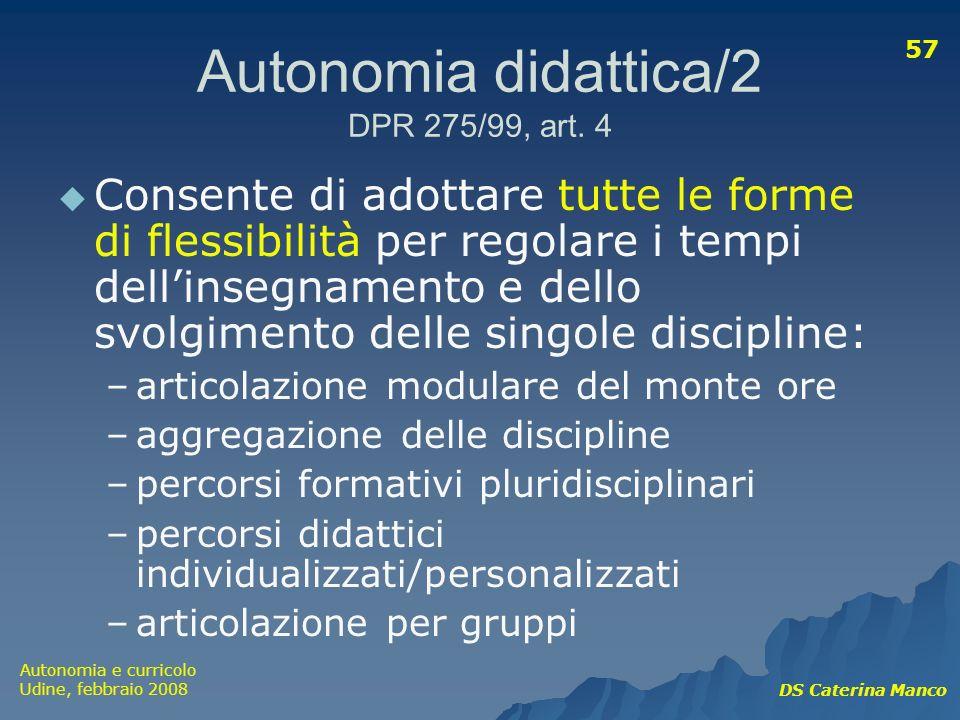 Autonomia e curricolo Udine, febbraio 2008 DS Caterina Manco 57 Autonomia didattica/2 DPR 275/99, art. 4 Consente di adottare tutte le forme di flessi