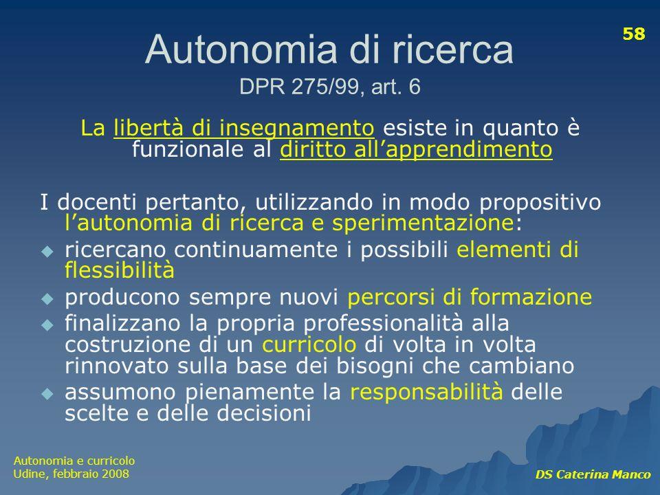 Autonomia e curricolo Udine, febbraio 2008 DS Caterina Manco 58 Autonomia di ricerca DPR 275/99, art. 6 La libertà di insegnamento esiste in quanto è