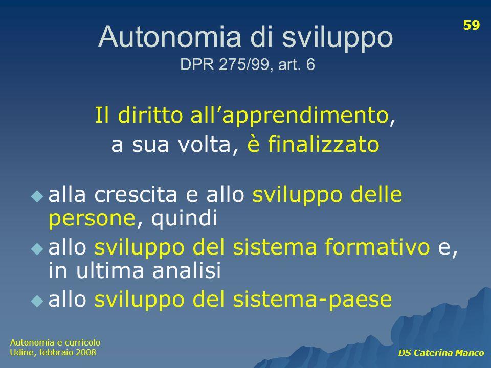 Autonomia e curricolo Udine, febbraio 2008 DS Caterina Manco 59 Autonomia di sviluppo DPR 275/99, art. 6 Il diritto allapprendimento, a sua volta, è f