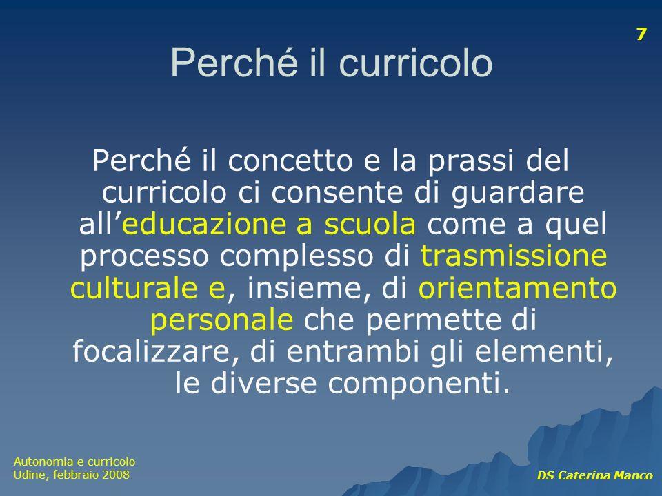 Autonomia e curricolo Udine, febbraio 2008 DS Caterina Manco 7 Perché il curricolo Perché il concetto e la prassi del curricolo ci consente di guardar
