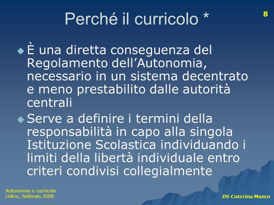 Autonomia e curricolo Udine, febbraio 2008 DS Caterina Manco 8 Perché il curricolo * È una diretta conseguenza del Regolamento dellAutonomia, necessar