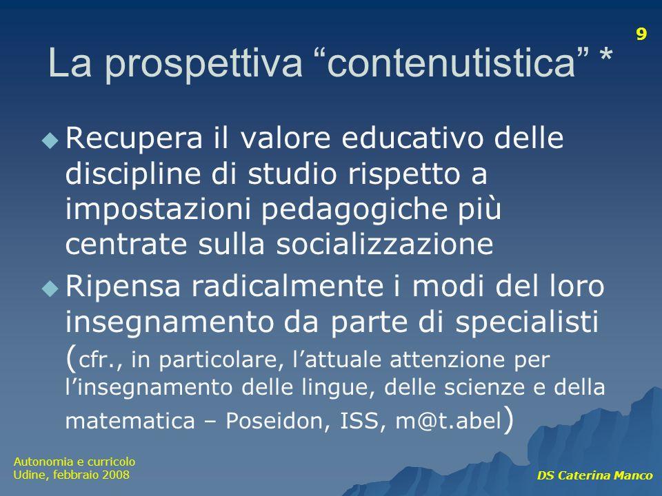 Autonomia e curricolo Udine, febbraio 2008 DS Caterina Manco 9 La prospettiva contenutistica * Recupera il valore educativo delle discipline di studio