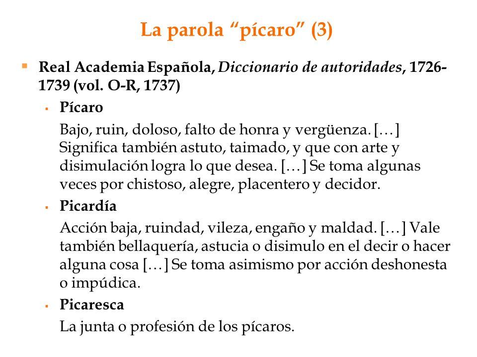 La parola pícaro (3) Real Academia Española, Diccionario de autoridades, 1726- 1739 (vol. O-R, 1737) Pícaro Bajo, ruin, doloso, falto de honra y vergü