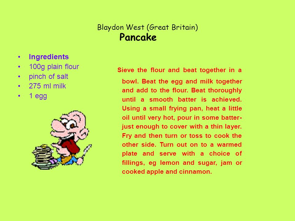 Blaydon West (Great Britain) Ingredients 100g plain flour pinch of salt 275 ml milk 1 egg Pancake Sieve the flour and beat together in a bowl.