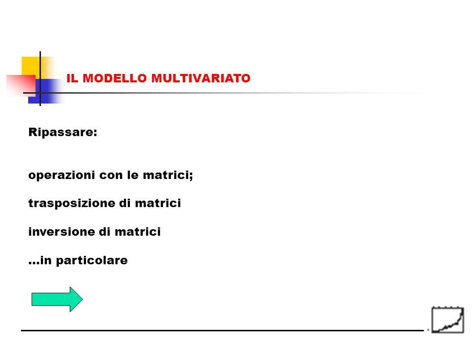 Ripassare: operazioni con le matrici; trasposizione di matrici inversione di matrici …in particolare IL MODELLO MULTIVARIATO