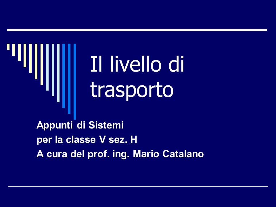 Il livello di trasporto Appunti di Sistemi per la classe V sez. H A cura del prof. ing. Mario Catalano