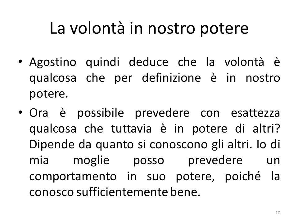 10 La volontà in nostro potere Agostino quindi deduce che la volontà è qualcosa che per definizione è in nostro potere. Ora è possibile prevedere con