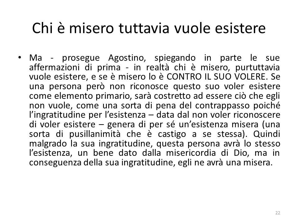 22 Chi è misero tuttavia vuole esistere Ma - prosegue Agostino, spiegando in parte le sue affermazioni di prima - in realtà chi è misero, purtuttavia