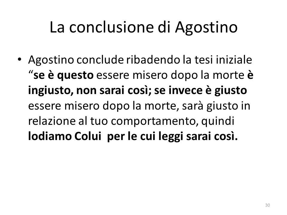 30 La conclusione di Agostino Agostino conclude ribadendo la tesi inizialese è questo essere misero dopo la morte è ingiusto, non sarai così; se invec