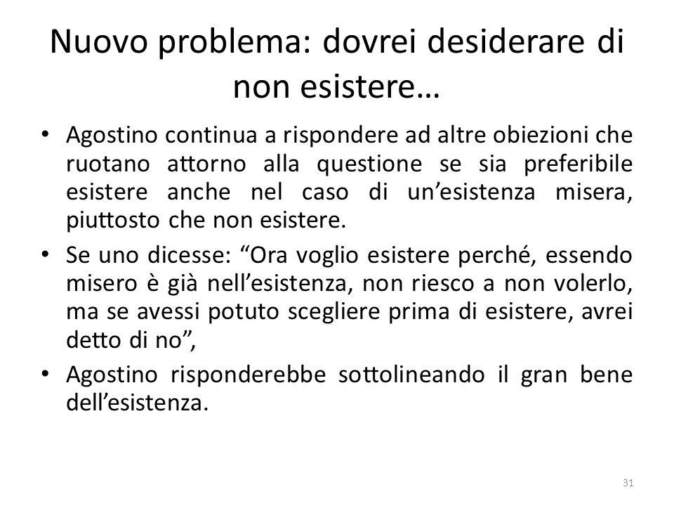 31 Nuovo problema: dovrei desiderare di non esistere… Agostino continua a rispondere ad altre obiezioni che ruotano attorno alla questione se sia pref