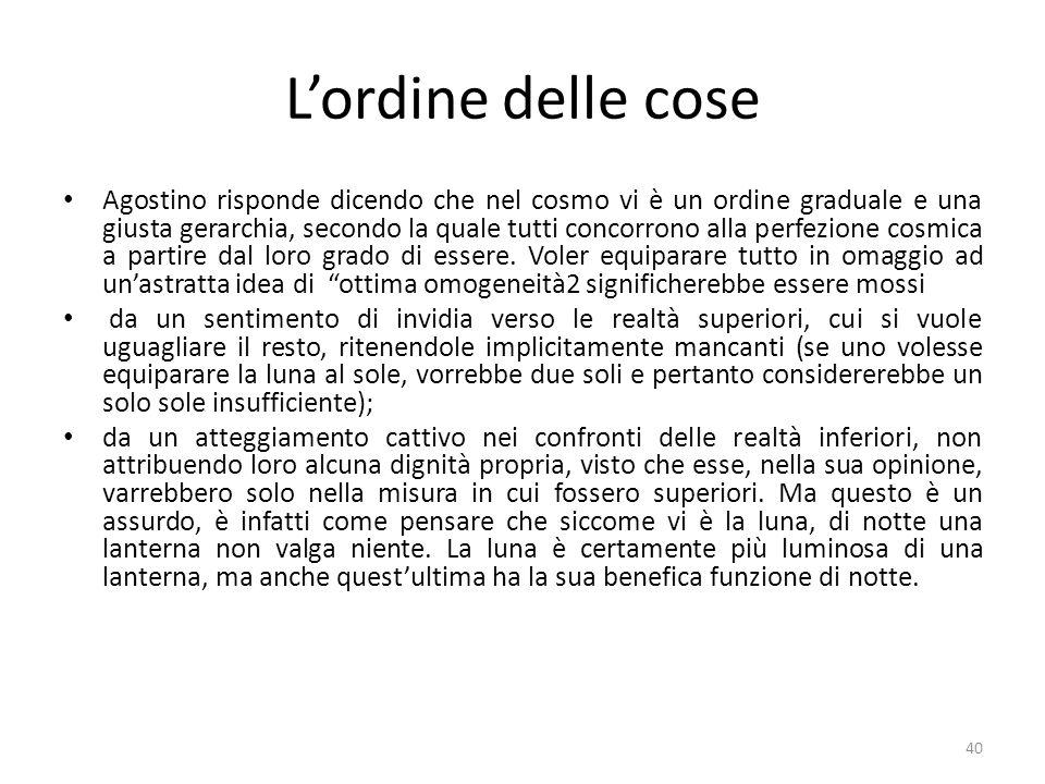 40 Lordine delle cose Agostino risponde dicendo che nel cosmo vi è un ordine graduale e una giusta gerarchia, secondo la quale tutti concorrono alla p