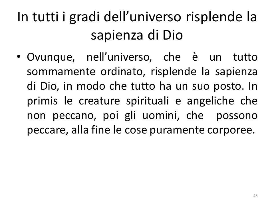 43 In tutti i gradi delluniverso risplende la sapienza di Dio Ovunque, nelluniverso, che è un tutto sommamente ordinato, risplende la sapienza di Dio,