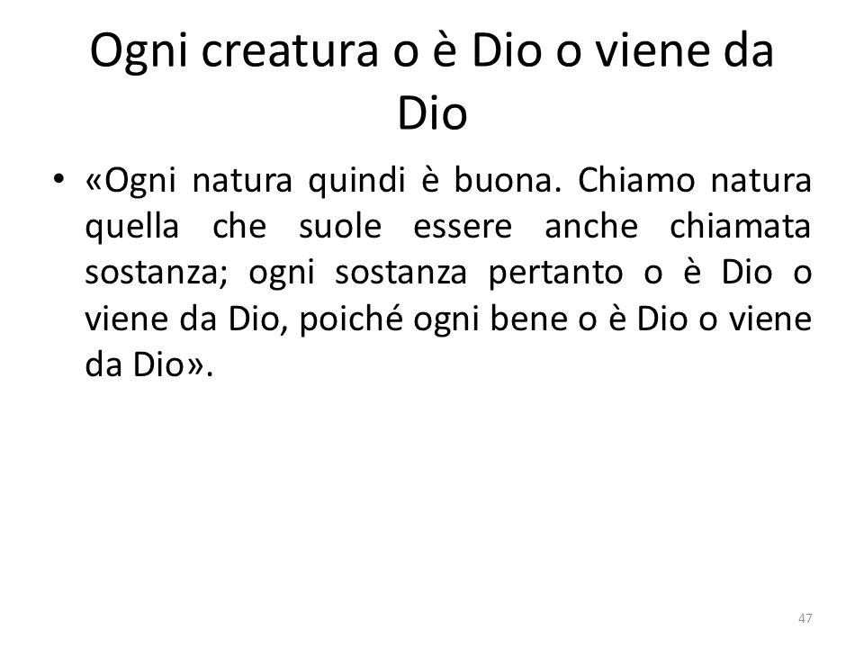 47 Ogni creatura o è Dio o viene da Dio «Ogni natura quindi è buona. Chiamo natura quella che suole essere anche chiamata sostanza; ogni sostanza pert