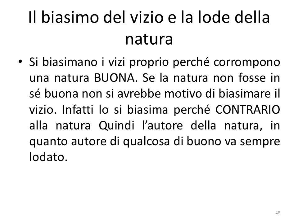 48 Il biasimo del vizio e la lode della natura Si biasimano i vizi proprio perché corrompono una natura BUONA. Se la natura non fosse in sé buona non