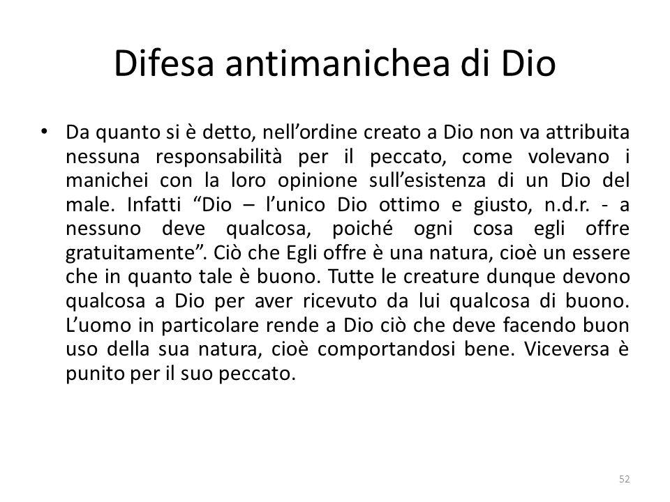 52 Difesa antimanichea di Dio Da quanto si è detto, nellordine creato a Dio non va attribuita nessuna responsabilità per il peccato, come volevano i m