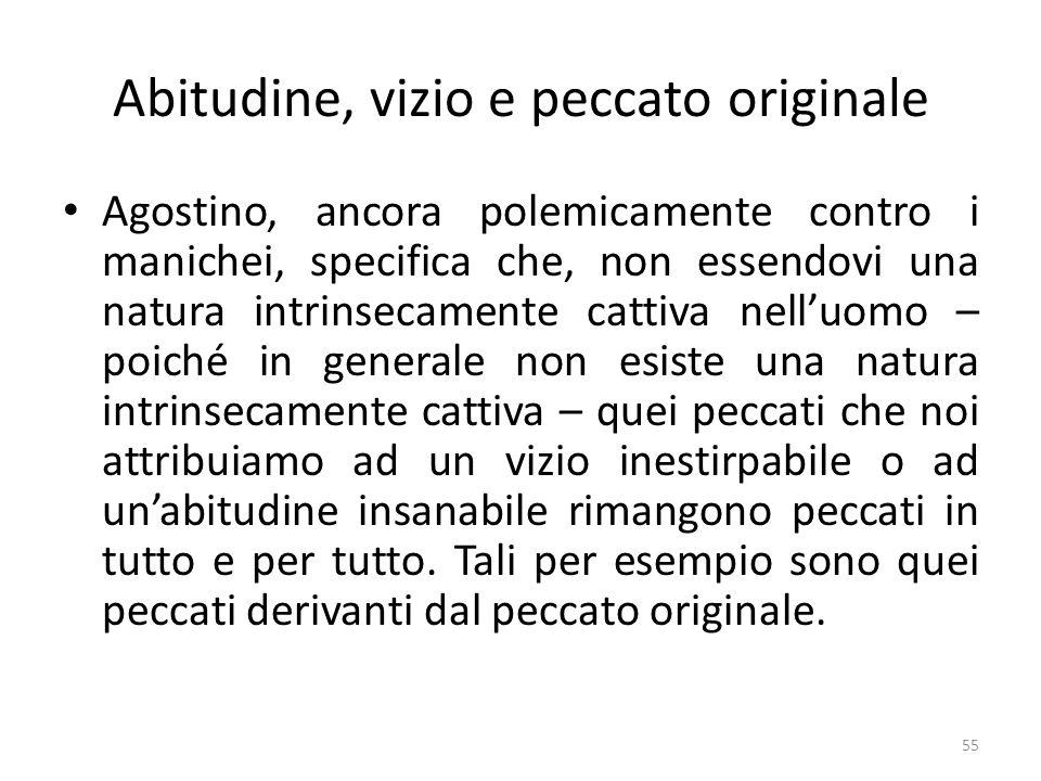 55 Abitudine, vizio e peccato originale Agostino, ancora polemicamente contro i manichei, specifica che, non essendovi una natura intrinsecamente catt