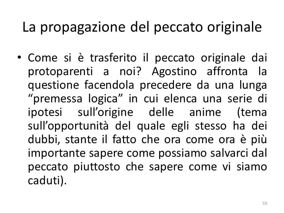 59 La propagazione del peccato originale Come si è trasferito il peccato originale dai protoparenti a noi? Agostino affronta la questione facendola pr