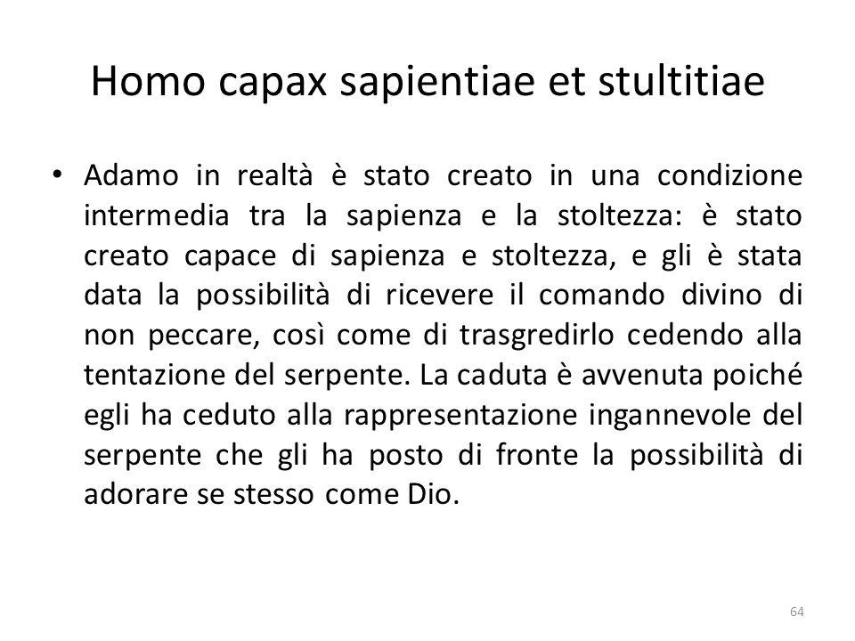64 Homo capax sapientiae et stultitiae Adamo in realtà è stato creato in una condizione intermedia tra la sapienza e la stoltezza: è stato creato capa
