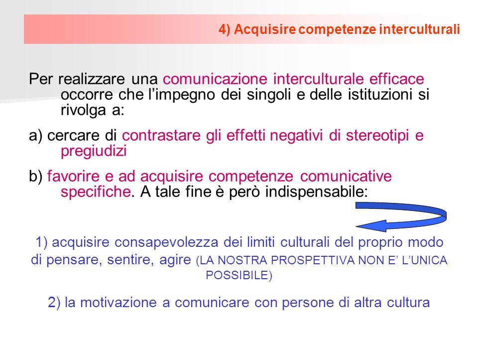 4) Acquisire competenze interculturali Per realizzare una comunicazione interculturale efficace occorre che limpegno dei singoli e delle istituzioni s