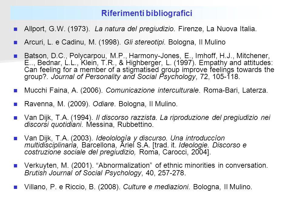 Riferimenti bibliografici Allport, G.W. (1973). La natura del pregiudizio. Firenze, La Nuova Italia. Arcuri, L. e Cadinu, M. (1998). Gli stereotipi. B