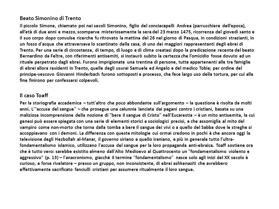 Beato Simonino di Trento Il piccolo Simone, chiamato poi nei secoli Simonino, figlio del conciacapelli Andrea (parrucchiere dellepoca), alletà di due anni e mezzo, scomparve misteriosamente la sera del 23 marzo 1475, ricorrenza del giovedì santo e il suo corpo dopo convulse ricerche fu ritrovato la mattina del 26 nel giorno di Pasqua, in condizioni strazianti, in un fosso d acqua che attraversava lo scantinato della casa, di uno dei maggiori rappresentanti degli ebrei di Trento.