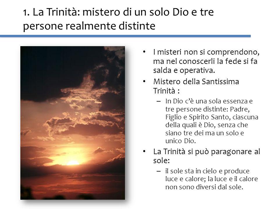1. La Trinità: mistero di un solo Dio e tre persone realmente distinte I misteri non si comprendono, ma nel conoscerli la fede si fa salda e operativa
