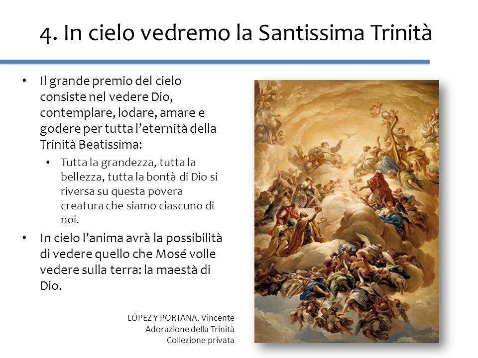 4. In cielo vedremo la Santissima Trinità Il grande premio del cielo consiste nel vedere Dio, contemplare, lodare, amare e godere per tutta leternità