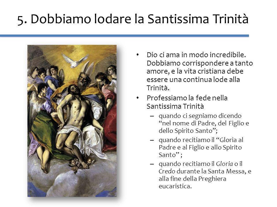 5. Dobbiamo lodare la Santissima Trinità Dio ci ama in modo incredibile. Dobbiamo corrispondere a tanto amore, e la vita cristiana debe essere una con