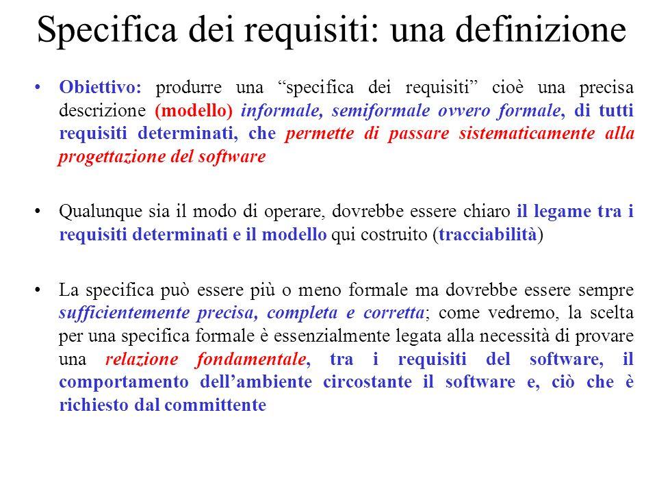 Specifica dei requisiti: una definizione Obiettivo: produrre una specifica dei requisiti cioè una precisa descrizione (modello) informale, semiformale