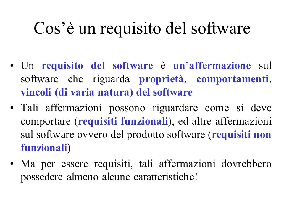 Cosè un requisito del software Un requisito del software è unaffermazione sul software che riguarda proprietà, comportamenti, vincoli (di varia natura