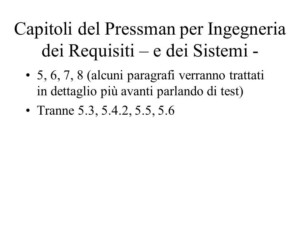 Capitoli del Pressman per Ingegneria dei Requisiti – e dei Sistemi - 5, 6, 7, 8 (alcuni paragrafi verranno trattati in dettaglio più avanti parlando d