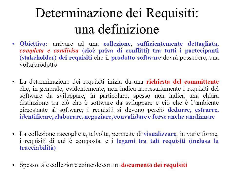 Specifica dei requisiti: una definizione Obiettivo: produrre una specifica dei requisiti cioè una precisa descrizione (modello) informale, semiformale ovvero formale, di tutti requisiti determinati, che permette di passare sistematicamente alla progettazione del software Qualunque sia il modo di operare, dovrebbe essere chiaro il legame tra i requisiti determinati e il modello qui costruito (tracciabilità) La specifica può essere più o meno formale ma dovrebbe essere sempre sufficientemente precisa, completa e corretta; come vedremo, la scelta per una specifica formale è essenzialmente legata alla necessità di provare una relazione fondamentale, tra i requisiti del software, il comportamento dellambiente circostante il software e, ciò che è richiesto dal committente