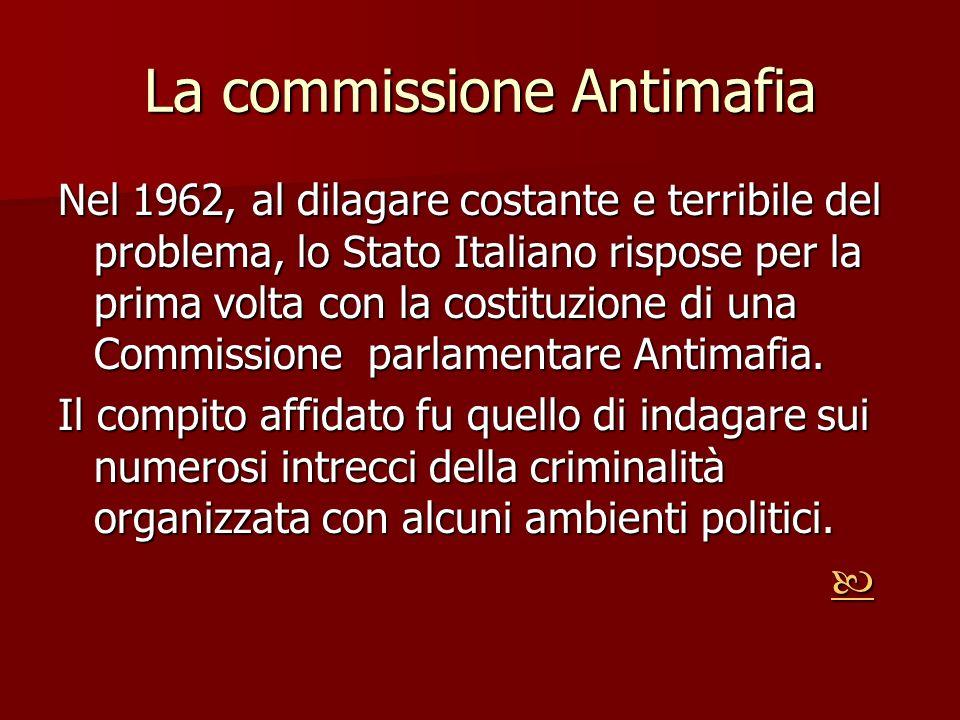 La commissione Antimafia Nel 1962, al dilagare costante e terribile del problema, lo Stato Italiano rispose per la prima volta con la costituzione di