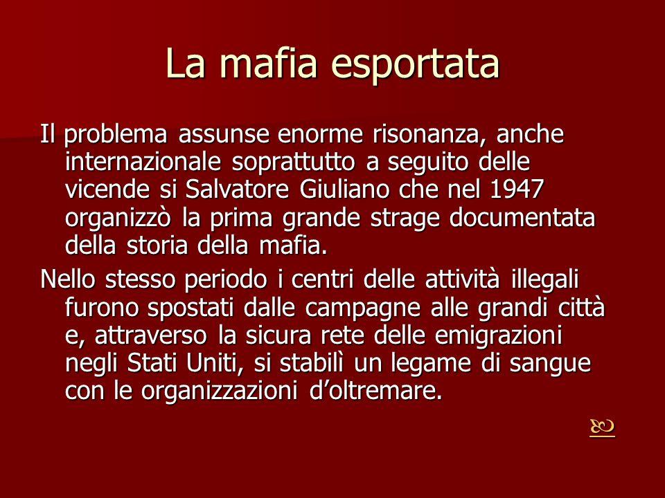 La mafia esportata Il problema assunse enorme risonanza, anche internazionale soprattutto a seguito delle vicende si Salvatore Giuliano che nel 1947 o