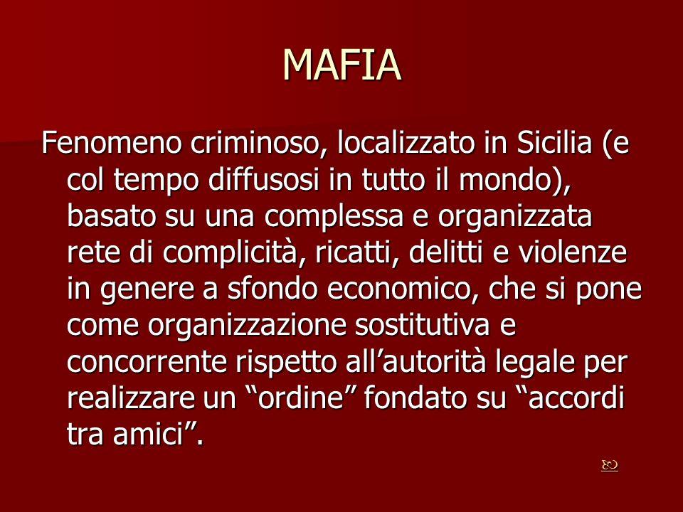 MAFIA Fenomeno criminoso, localizzato in Sicilia (e col tempo diffusosi in tutto il mondo), basato su una complessa e organizzata rete di complicità,