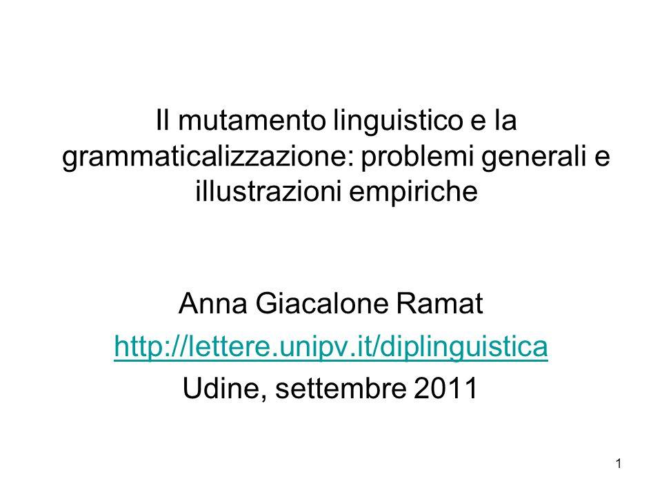 1 Il mutamento linguistico e la grammaticalizzazione: problemi generali e illustrazioni empiriche Anna Giacalone Ramat http://lettere.unipv.it/dipling