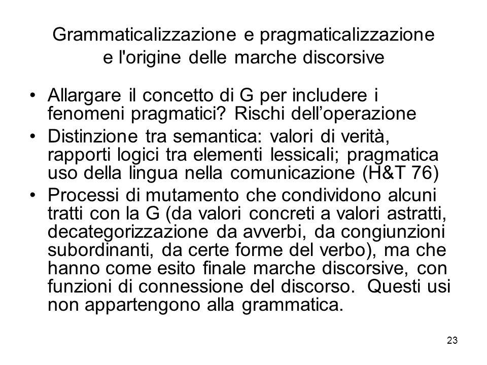 23 Grammaticalizzazione e pragmaticalizzazione e l'origine delle marche discorsive Allargare il concetto di G per includere i fenomeni pragmatici? Ris