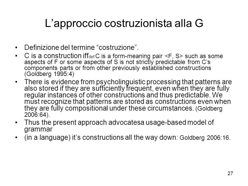 27 Lapproccio costruzionista alla G Definizione del termine costruzione. C is a construction iff def C is a form-meaning pair such as some aspects of