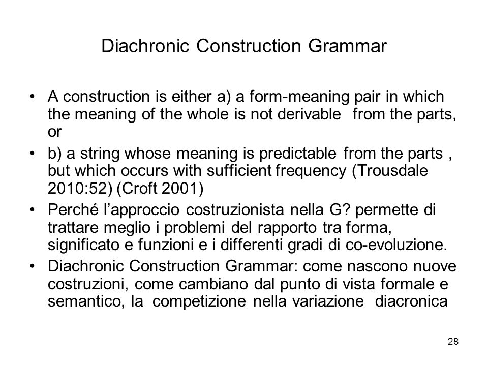 28 Diachronic Construction Grammar A construction is either a) a form-meaning pair in which the meaning of the whole is not derivable from the parts,