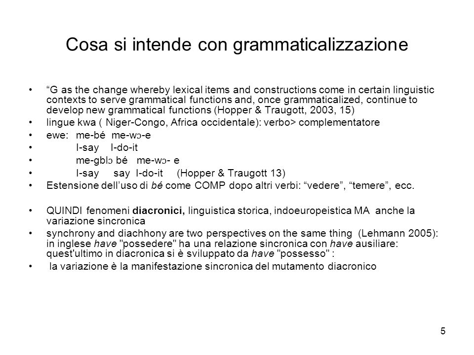 5 Cosa si intende con grammaticalizzazione G as the change whereby lexical items and constructions come in certain linguistic contexts to serve gramma