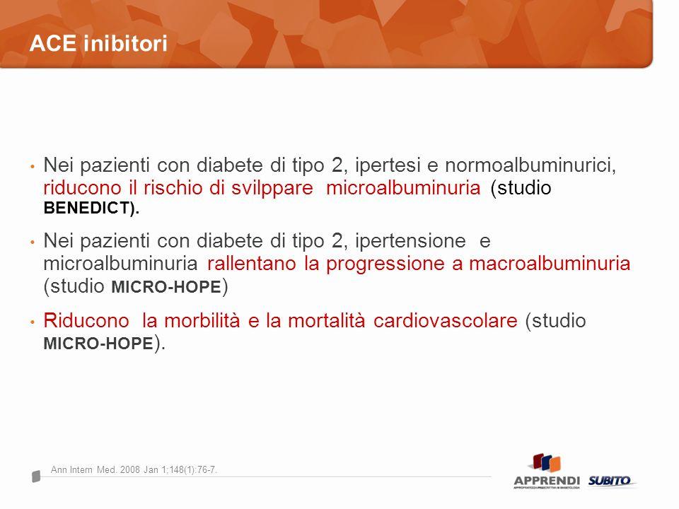 ACE inibitori Nei pazienti con diabete di tipo 2, ipertesi e normoalbuminurici, riducono il rischio di svilppare microalbuminuria (studio BENEDICT). N