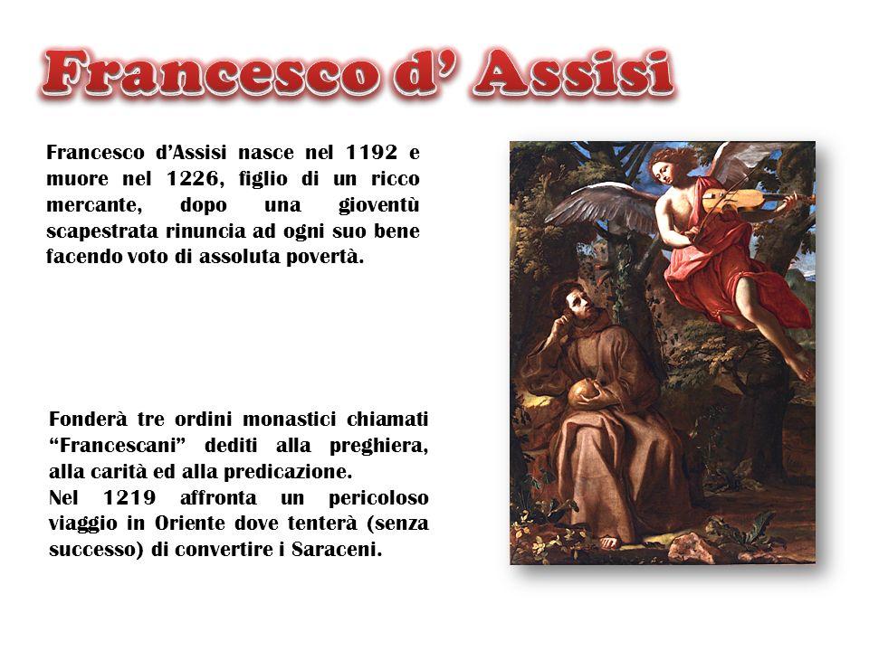 Francesco dAssisi nasce nel 1192 e muore nel 1226, figlio di un ricco mercante, dopo una gioventù scapestrata rinuncia ad ogni suo bene facendo voto d