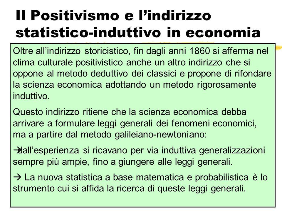 Il Positivismo e lindirizzo statistico-induttivo in economia Oltre allindirizzo storicistico, fin dagli anni 1860 si afferma nel clima culturale posit