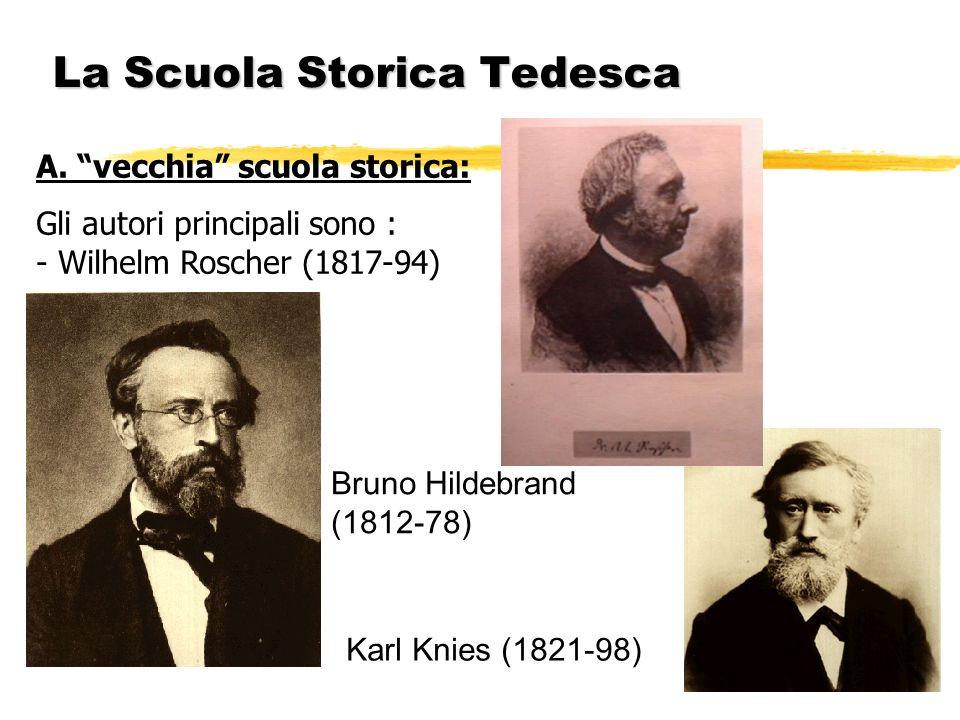 La Scuola Storica Tedesca A. vecchia scuola storica: Gli autori principali sono : - Wilhelm Roscher (1817-94) Bruno Hildebrand (1812-78) Karl Knies (1
