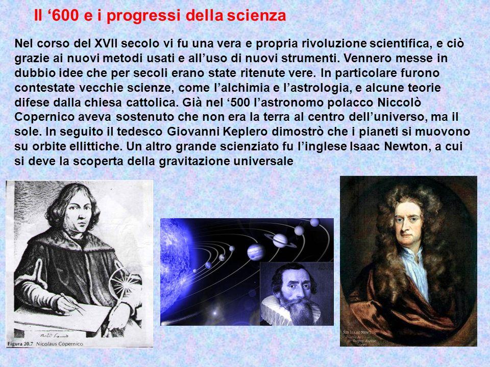 Il 600 e i progressi della scienza Nel corso del XVII secolo vi fu una vera e propria rivoluzione scientifica, e ciò grazie ai nuovi metodi usati e al