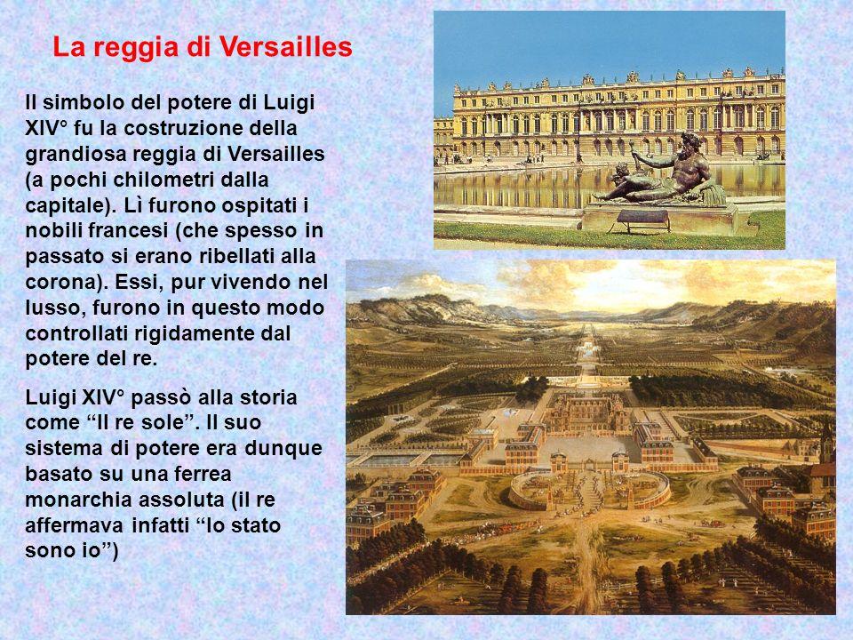 La reggia di Versailles Il simbolo del potere di Luigi XIV° fu la costruzione della grandiosa reggia di Versailles (a pochi chilometri dalla capitale)