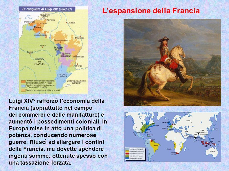 Lespansione della Francia Luigi XIV° rafforzò leconomia della Francia (soprattutto nel campo dei commerci e delle manifatture) e aumentò i possediment