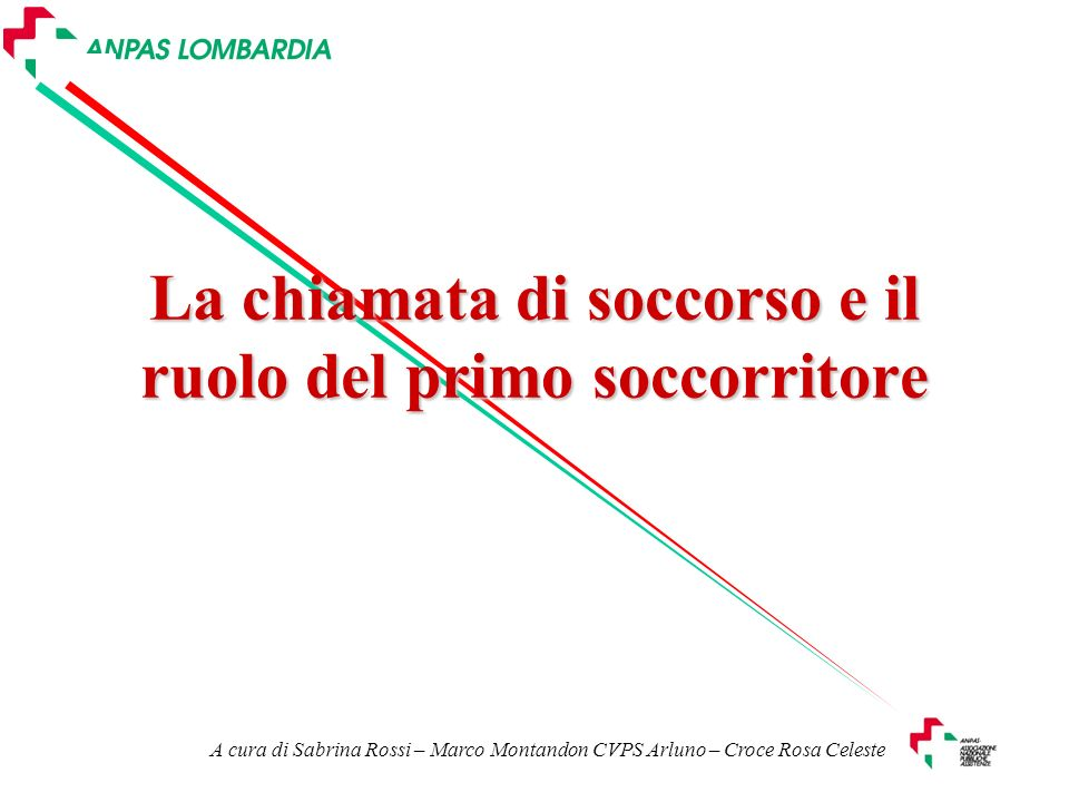La chiamata di soccorso e il ruolo del primo soccorritore A cura di Sabrina Rossi – Marco Montandon CVPS Arluno – Croce Rosa Celeste